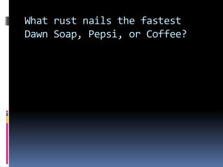 What rust nails the fastest Dawn Soap,  Pepsi, or Coffee?