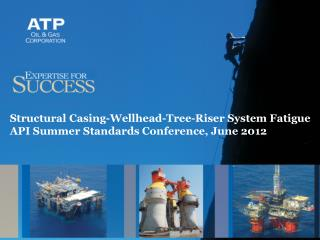 Structural Casing-Wellhead-Tree-Riser System Fatigue API Summer Standards Conference, June 2012