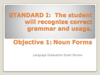 STANDARD I:   The student will recognize correct grammar and usage . Objective 1 :	Noun Forms
