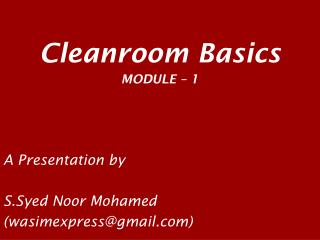 Cleanroom Basics MODULE – 1 A Presentation by S.Syed Noor Mohamed (wasimexpress@gmail)