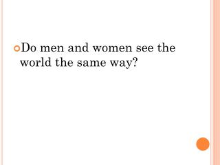 Do men and women see the world the same way?