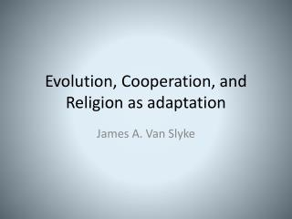 Evolution, Cooperation, and  Religion as adaptation