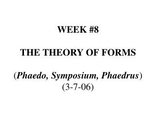 WEEK #8 THE THEORY OF FORMS ( Phaedo, Symposium, Phaedrus ) (3-7-06)