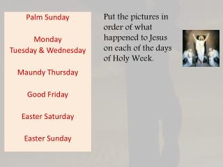 Palm Sunday Monday Tuesday & Wednesday Maundy Thursday Good Friday Easter Saturday Easter Sunday