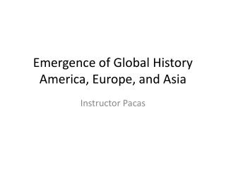 Emergence of Global  History America , Europe, and Asia