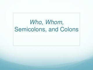 Who, Whom,  Semicolons, and Colons