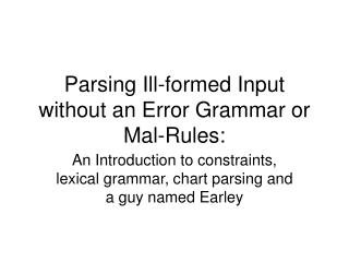 Parsing Ill-formed Input without an Error Grammar or Mal-Rules: