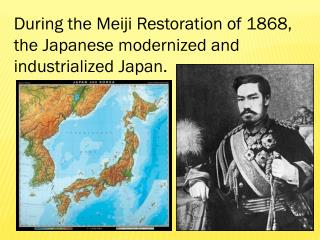 During the Meiji Restoration of 1868, the Japanese modernized and  industrialized Japan.
