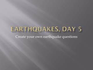 Earthquakes, Day 5