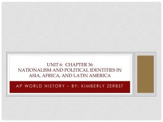 Unit 6:  Chapter 36 Nationalism and Political Identities in Asia, Africa, and Latin America