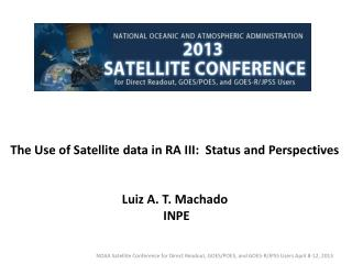 The Use of Satellite data in RA III:  Status and Perspectives Luiz A. T. Machado  INPE