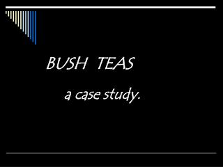 BUSH  TEAS  a case study.