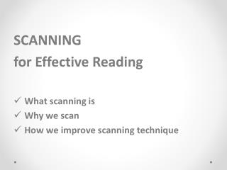SCANNING f or Effective Reading  What scanning is Why we scan How we improve scanning technique