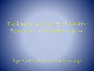 The boring, boring life of Andrew Benson III, in PowerPoint form