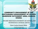 COMMUNITY ENGAGEMENT IN THE SUSTAINABLE MANAGEMENT OF RIVERS: BAREKESE CATCHMENT AREA, KUMASI, GHANA.
