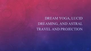 Dream Yoga, Lucid Dreaming, and Astral Travel and Projection