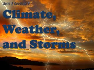 Unit 2 Section 7 Climate ,  Weather ,  and  Storms