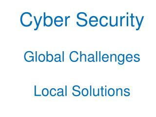 Cyber Security Global  Challenges Local Solution s