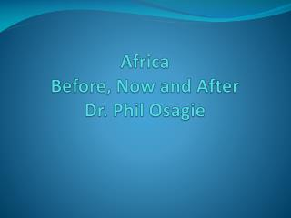 Africa  Before, Now and After Dr. Phil Osagie