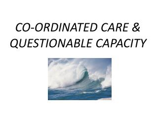 CO-ORDINATED CARE  & QUESTIONABLE  CAPACITY