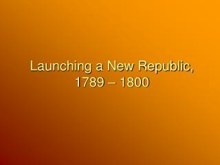 Launching a New Republic, 1789 – 1800