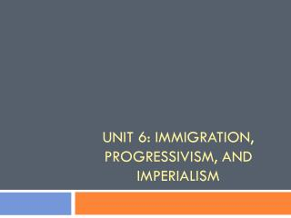 Unit 6: Immigration, Progressivism, and Imperialism