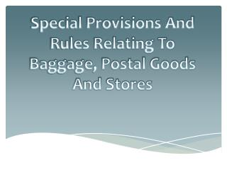 Special Provisions And Rules Relating To Baggage, Postal Goods And Stores