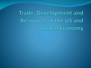 Trade,  Develo p ment  and Resources in the US and Global Economy