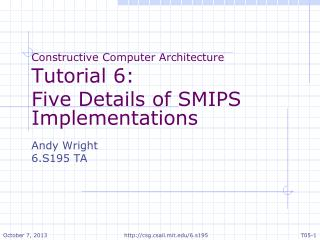 Constructive Computer Architecture Tutorial 6: Five Details of SMIPS Implementations Andy Wright