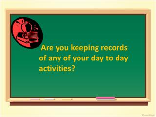 Are you keeping records  of any of your day to day  activities?