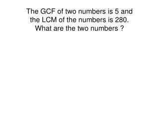 The GCF of two numbers is 5  and  the  LCM of  the numbers is  280 .   What are the two numbers ?