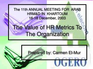 The 11th ANNUAL MEETING FOR  ARAB  HRM&D IN  KHARTOUM  16-18 December, 2003  The Value of HR Metrics To The Organiza