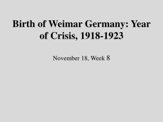 Birth of Weimar Germany: Year of Crisis, 1918-1923 November 18, Week  8