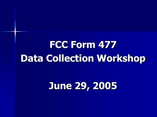 FCC Form 477 Data Collection Workshop June 29, 2005