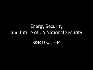 Energy Security  and future of US National Security