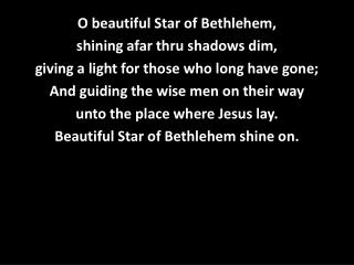 O beautiful Star of Bethlehem,  shining afar thru shadows dim,