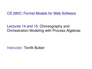 CS 290C: Formal Models for Web Software    Lectures 14 and 15: Choreography and Orchestration Modeling with Process Alge
