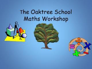 T he Oaktree School Maths Workshop