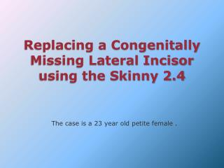 Replacing a Congenitally Missing Lateral Incisor using the Skinny 2.4