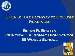 E.P.A.S:  The Pathway to College Readiness  Brian R. Brutyn Principal:  Algonac High School IB World School