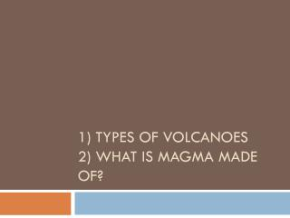 1) Types of Volcanoes 2) What is magma made of?