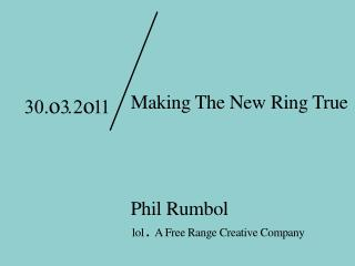 Making The New Ring True Phil Rumbol 1 o 1 . A Free Range Creative Company
