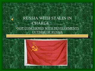 RUSSIA WITH STALIN IN CHARGE………. NOT CONCERNED WITH DEVELOPMENTS OUTSIDE OF RUSSIA
