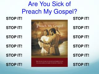 Are You Sick  of Preach My Gospel?