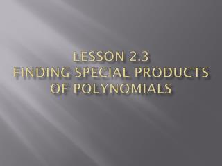 Lesson 2.3 FiNDING  SPECIAL PRODUCTS OF POLYNOMIALS