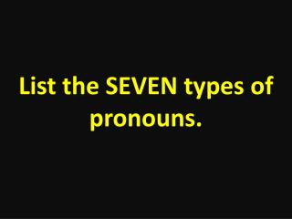 List the SEVEN types of pronouns.