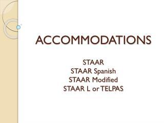 ACCOMMODATIONS STAAR STAAR Spanish STAAR Modified STAAR L or TELPAS