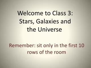 Welcome to Class 3:  Stars, Galaxies and  the Universe