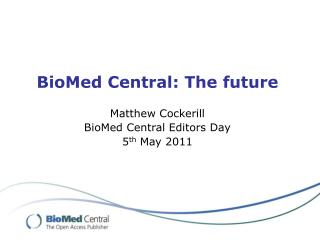 BioMed Central: The future Matthew Cockerill BioMed Central Editors Day 5 th  May 2011