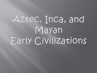 Aztec, Inca, and Mayan  Early Civilizations